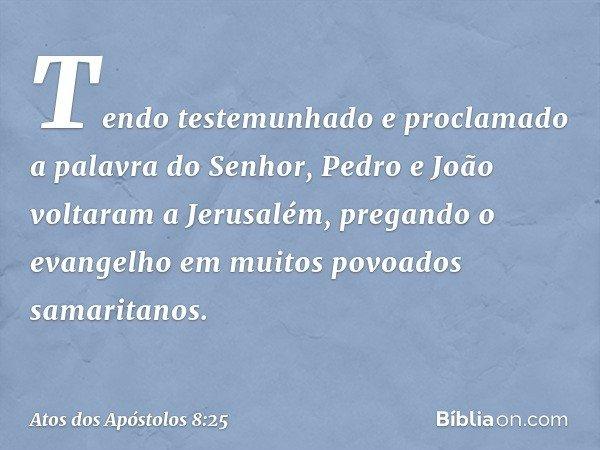 Tendo testemunhado e proclamado a palavra do Senhor, Pedro e João voltaram a Jerusalém, pregando o evangelho em muitos povoados samaritanos. -- Atos dos Apóstol