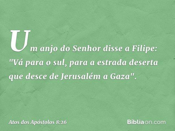 """Um anjo do Senhor disse a Filipe: """"Vá para o sul, para a estrada deserta que desce de Jerusalém a Gaza"""". -- Atos dos Apóstolos 8:26"""