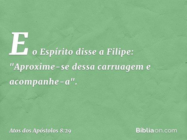 """E o Espírito disse a Filipe: """"Aproxime-se dessa carruagem e acompanhe-a"""". -- Atos dos Apóstolos 8:29"""