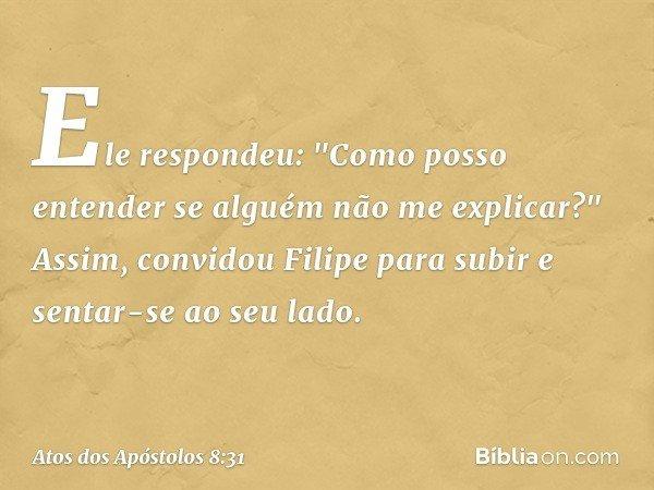 """Ele respondeu: """"Como posso entender se alguém não me explicar?"""" Assim, convidou Filipe para subir e sentar-se ao seu lado. -- Atos dos Apóstolos 8:31"""