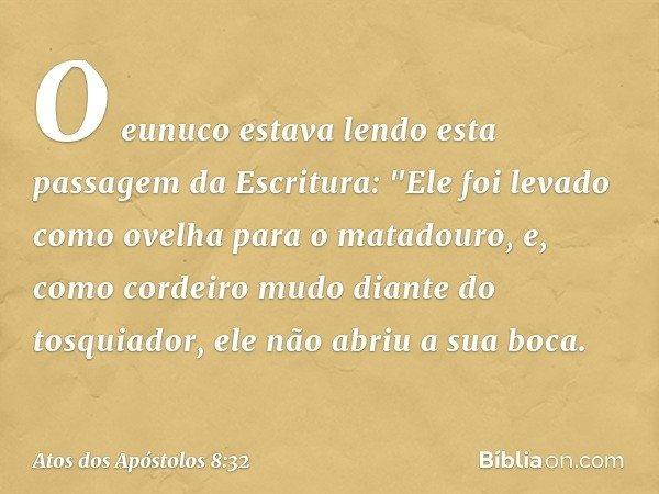 O eunuco estava lendo esta passagem da Escritura: