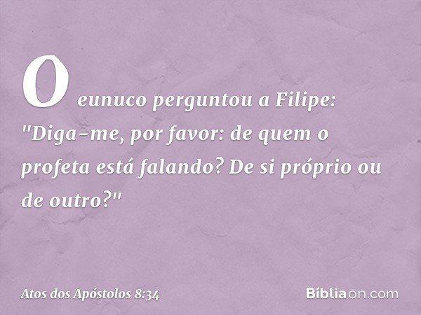 """O eunuco perguntou a Filipe: """"Diga-me, por favor: de quem o profeta está falando? De si próprio ou de outro?"""" -- Atos dos Apóstolos 8:34"""