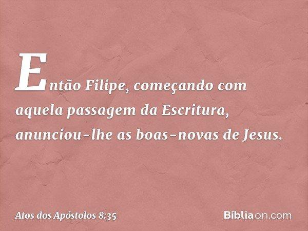 Então Filipe, começando com aquela passagem da Escritura, anunciou-lhe as boas-novas de Jesus. -- Atos dos Apóstolos 8:35