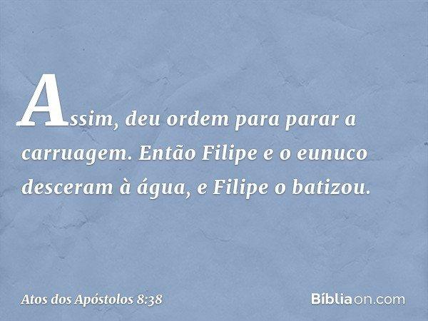 Assim, deu ordem para parar a carruagem. Então Filipe e o eunuco desceram à água, e Filipe o batizou. -- Atos dos Apóstolos 8:38
