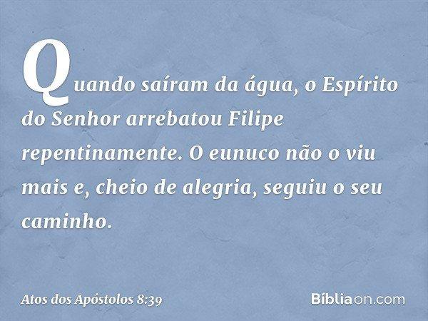 Quando saíram da água, o Espírito do Senhor arrebatou Filipe repentinamente. O eunuco não o viu mais e, cheio de alegria, seguiu o seu caminho. -- Atos dos Após