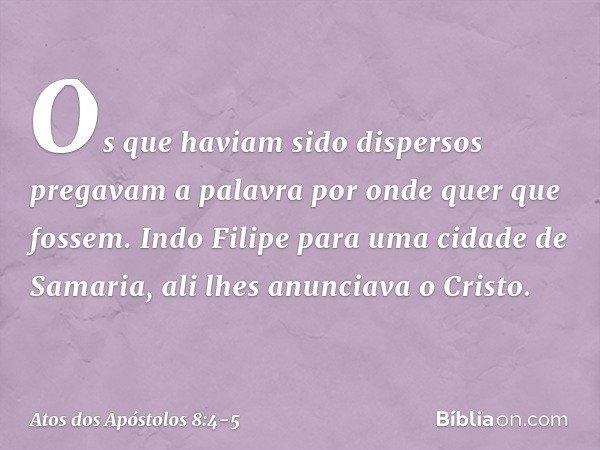 Os que haviam sido dispersos pregavam a palavra por onde quer que fossem. Indo Filipe para uma cidade de Samaria, ali lhes anunciava o Cristo. -- Atos dos Apóst