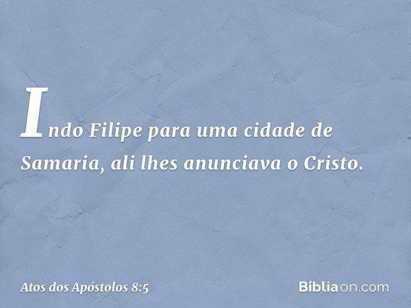 Indo Filipe para uma cidade de Samaria, ali lhes anunciava o Cristo. -- Atos dos Apóstolos 8:5