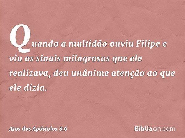 Quando a multidão ouviu Filipe e viu os sinais milagrosos que ele realizava, deu unânime atenção ao que ele dizia. -- Atos dos Apóstolos 8:6