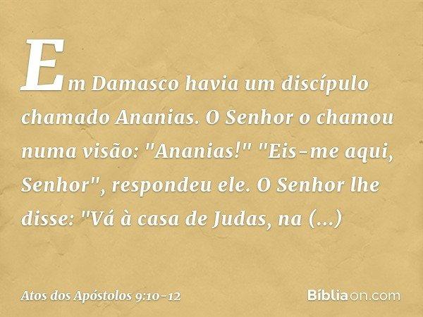 """Em Damasco havia um discípulo chamado Ananias. O Senhor o chamou numa visão: """"Ananias!"""" """"Eis-me aqui, Senhor"""", respondeu ele. O Senhor lhe disse: """"Vá à casa de"""