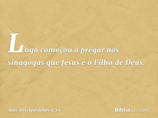 Logo começou a pregar nas sinagogas que Jesus é o Filho de Deus. -- Atos dos Apóstolos 9:20