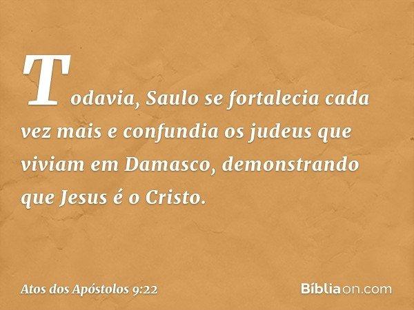 Todavia, Saulo se fortalecia cada vez mais e confundia os judeus que viviam em Damasco, demonstrando que Jesus é o Cristo. -- Atos dos Apóstolos 9:22