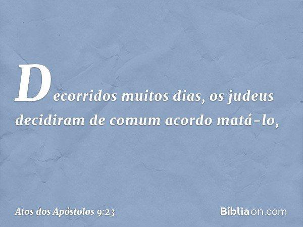 Decorridos muitos dias, os judeus decidiram de comum acordo matá-lo, -- Atos dos Apóstolos 9:23