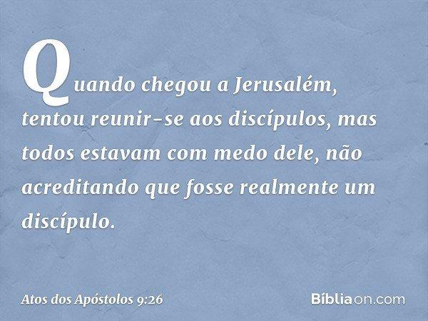 Quando chegou a Jerusalém, tentou reunir-se aos discípulos, mas todos estavam com medo dele, não acreditando que fosse realmente um discípulo. -- Atos dos Apóst
