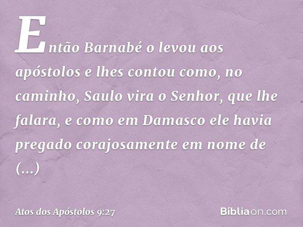 Então Barnabé o levou aos apóstolos e lhes contou como, no caminho, Saulo vira o Senhor, que lhe falara, e como em Damasco ele havia pregado corajosamente em no
