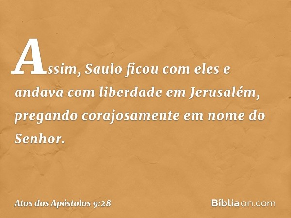 Assim, Saulo ficou com eles e andava com liberdade em Jerusalém, pregando corajosamente em nome do Senhor. -- Atos dos Apóstolos 9:28