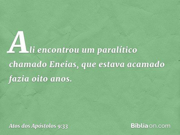 Ali encontrou um paralítico chamado Eneias, que estava acamado fazia oito anos. -- Atos dos Apóstolos 9:33
