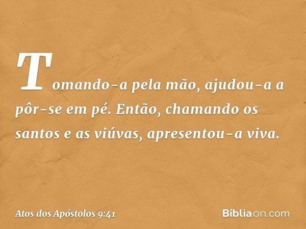 Tomando-a pela mão, ajudou-a a pôr-se em pé. Então, chamando os santos e as viúvas, apresentou-a viva. -- Atos dos Apóstolos 9:41