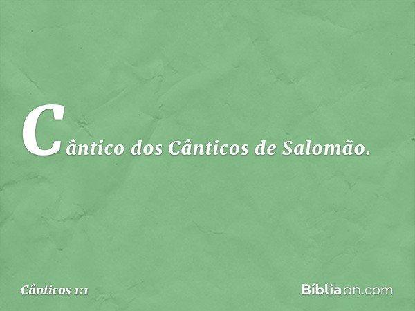Cântico dos Cânticos de Salomão. -- Cânticos 1:1
