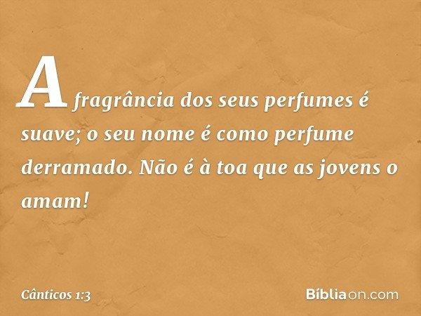 A fragrância dos seus perfumes é suave; o seu nome é como perfume derramado. Não é à toa que as jovens o amam! -- Cânticos 1:3