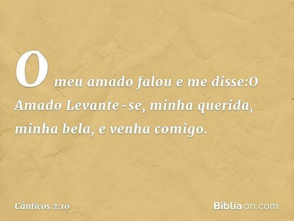 O meu amado falou e me disse:O Amado Levante-se, minha querida, minha bela, e venha comigo. -- Cânticos 2:10