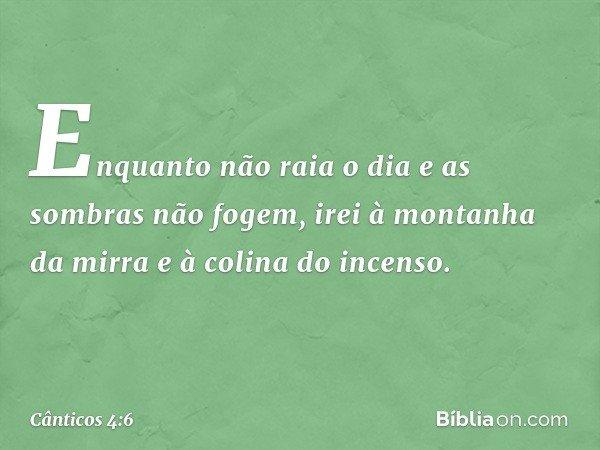 Enquanto não raia o dia e as sombras não fogem, irei à montanha da mirra e à colina do incenso. -- Cânticos 4:6