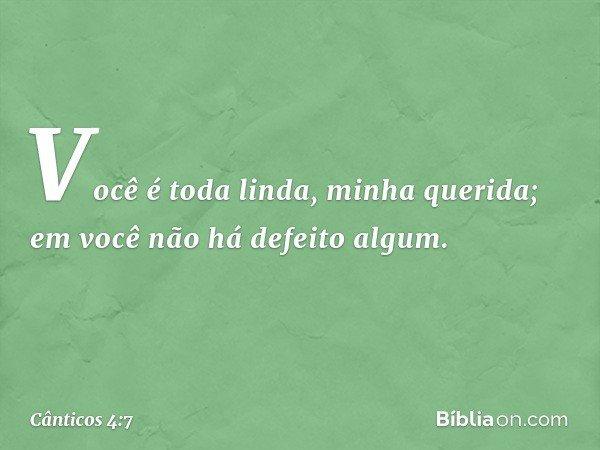 Você é toda linda, minha querida; em você não há defeito algum. -- Cânticos 4:7
