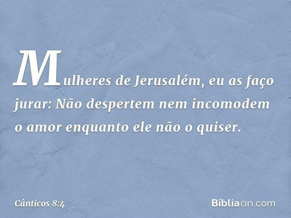 Mulheres de Jerusalém, eu as faço jurar: Não despertem nem incomodem o amor enquanto ele não o quiser. -- Cânticos 8:4