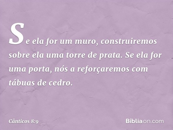 Se ela for um muro, construiremos sobre ela uma torre de prata. Se ela for uma porta, nós a reforçaremos com tábuas de cedro. -- Cânticos 8:9