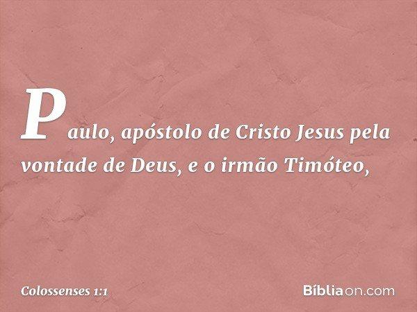 Paulo, apóstolo de Cristo Jesus pela vontade de Deus, e o irmão Timóteo, -- Colossenses 1:1