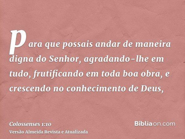 para que possais andar de maneira digna do Senhor, agradando-lhe em tudo, frutificando em toda boa obra, e crescendo no conhecimento de Deus,