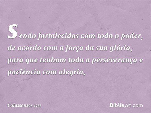 sendo fortalecidos com todo o poder, de acordo com a força da sua glória, para que tenham toda a perseverança e paciência com alegria, -- Colossenses 1:11