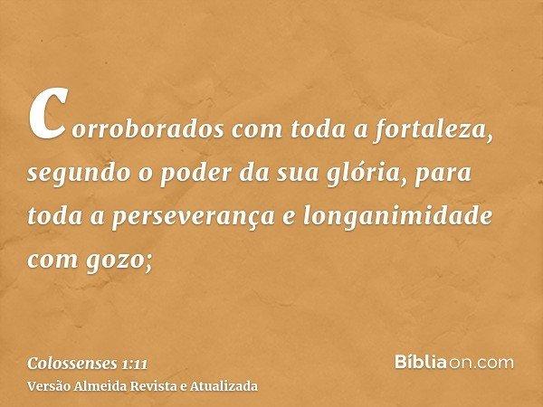 corroborados com toda a fortaleza, segundo o poder da sua glória, para toda a perseverança e longanimidade com gozo;