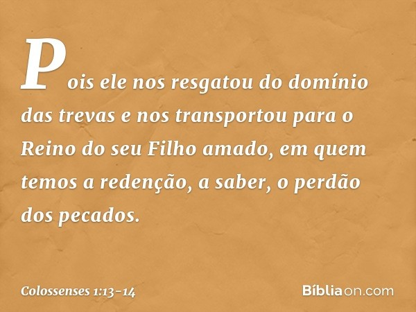 Pois ele nos resgatou do domínio das trevas e nos transportou para o Reino do seu Filho amado, em quem temos a redenção, a saber, o perdão dos pecados. -- Colos