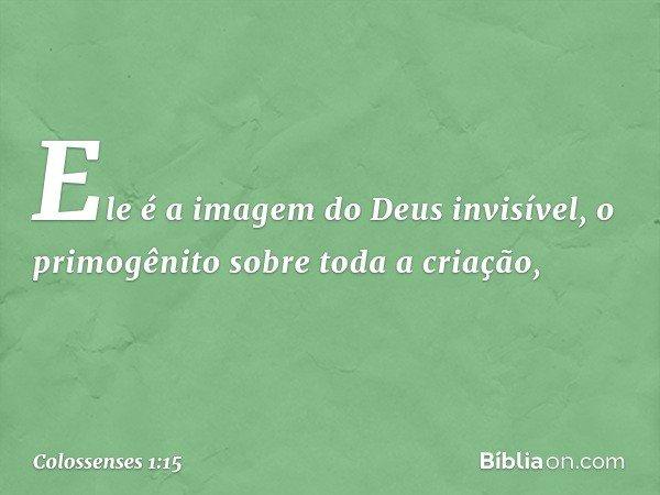 Ele é a imagem do Deus invisível, o primogênito sobre toda a criação, -- Colossenses 1:15