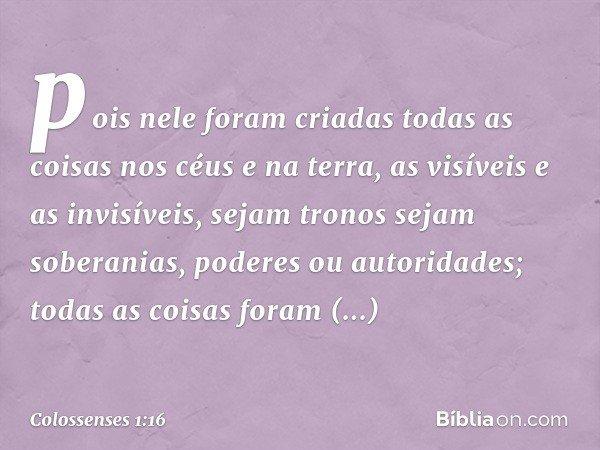 pois nele foram criadas todas as coisas nos céus e na terra, as visíveis e as invisíveis, sejam tronos sejam soberanias, poderes ou autoridades; todas as coisas