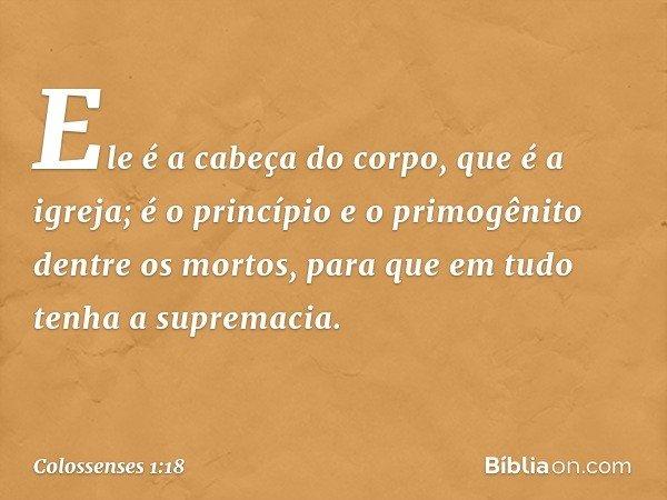 Ele é a cabeça do corpo, que é a igreja; é o princípio e o primogênito dentre os mortos, para que em tudo tenha a supremacia. -- Colossenses 1:18
