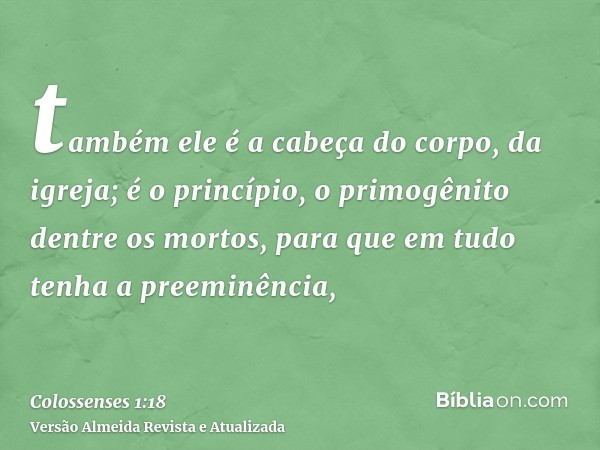 também ele é a cabeça do corpo, da igreja; é o princípio, o primogênito dentre os mortos, para que em tudo tenha a preeminência,