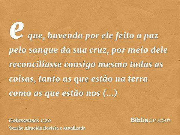 e que, havendo por ele feito a paz pelo sangue da sua cruz, por meio dele reconciliasse consigo mesmo todas as coisas, tanto as que estão na terra como as que e