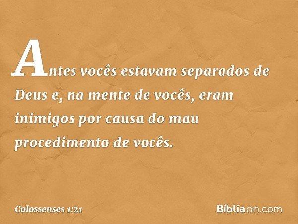 Antes vocês estavam separados de Deus e, na mente de vocês, eram inimigos por causa do mau procedimento de vocês. -- Colossenses 1:21