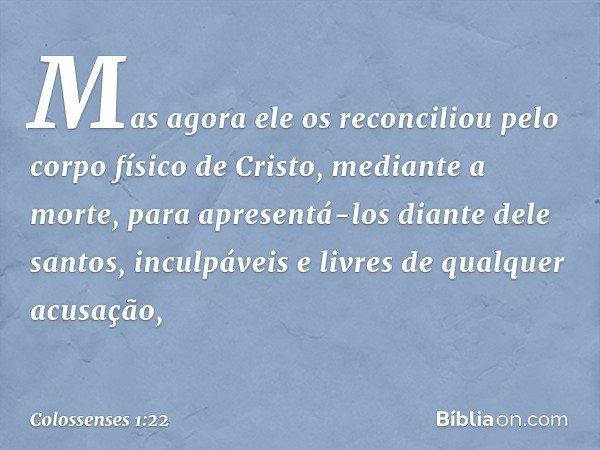 Mas agora ele os reconciliou pelo corpo físico de Cristo, mediante a morte, para apresentá-los diante dele santos, inculpáveis e livres de qualquer acusação, --