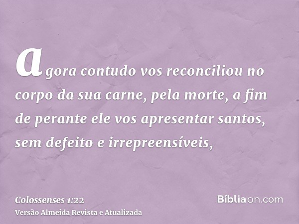 agora contudo vos reconciliou no corpo da sua carne, pela morte, a fim de perante ele vos apresentar santos, sem defeito e irrepreensíveis,