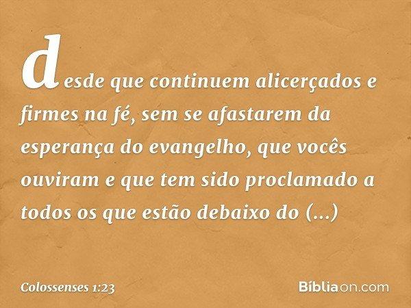 desde que continuem alicerçados e firmes na fé, sem se afastarem da esperança do evangelho, que vocês ouviram e que tem sido proclamado a todos os que estão deb
