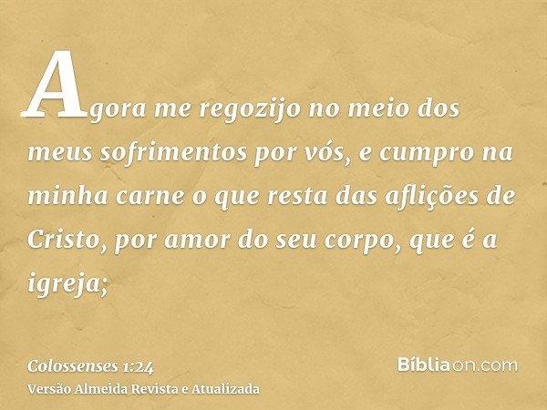 Agora me regozijo no meio dos meus sofrimentos por vós, e cumpro na minha carne o que resta das aflições de Cristo, por amor do seu corpo, que é a igreja;