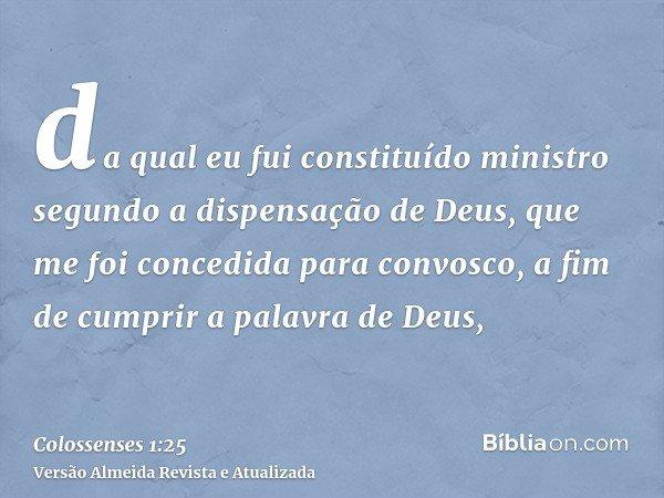 da qual eu fui constituído ministro segundo a dispensação de Deus, que me foi concedida para convosco, a fim de cumprir a palavra de Deus,