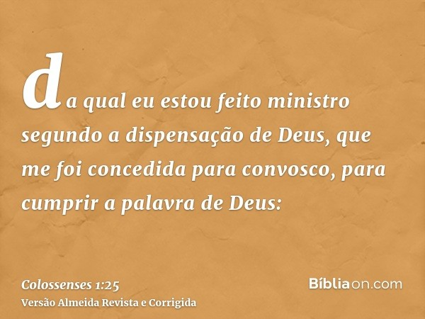 da qual eu estou feito ministro segundo a dispensação de Deus, que me foi concedida para convosco, para cumprir a palavra de Deus:
