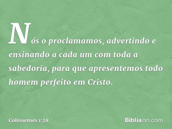 Nós o proclamamos, advertindo e ensinando a cada um com toda a sabedoria, para que apresentemos todo homem perfeito em Cristo. -- Colossenses 1:28