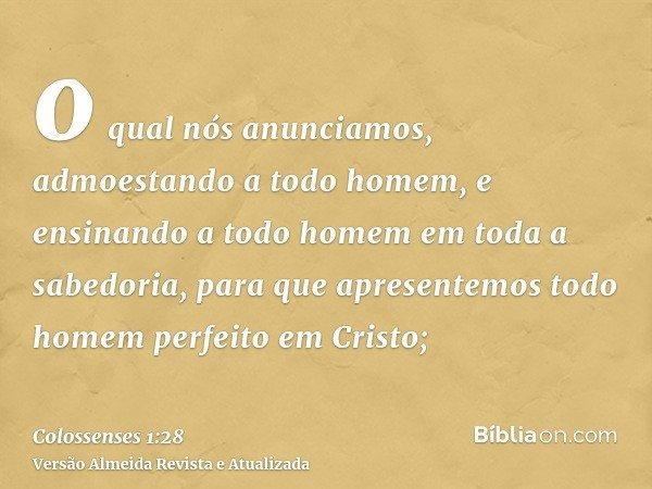 o qual nós anunciamos, admoestando a todo homem, e ensinando a todo homem em toda a sabedoria, para que apresentemos todo homem perfeito em Cristo;