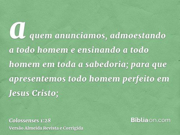 a quem anunciamos, admoestando a todo homem e ensinando a todo homem em toda a sabedoria; para que apresentemos todo homem perfeito em Jesus Cristo;