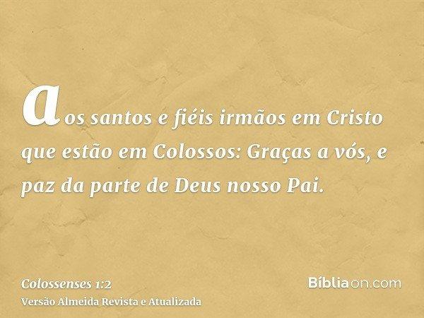 aos santos e fiéis irmãos em Cristo que estão em Colossos: Graças a vós, e paz da parte de Deus nosso Pai.