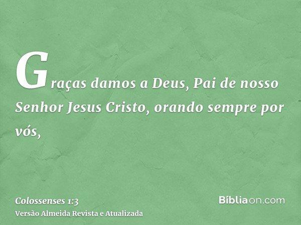 Graças damos a Deus, Pai de nosso Senhor Jesus Cristo, orando sempre por vós,